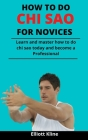 How To Do Chi Sao For Novices: Learn And Master How To Do Chi Sao Today And Become A Professional Cover Image