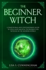 The Beginner Witch: A Traditional and Contemporary Guide to Spells and Magical Techniques for Witches in the Modern World (Witchcraft #4) Cover Image
