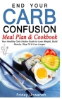 End Your Carb Confusion Meal Plan & Cookbook: Your Healthy Carb Intake Guide to Lose Weight, Build Muscle, Stay Fit & Live Longer Cover Image