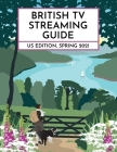 British TV Streaming Guide: US Edition: Spring 2021 Cover Image