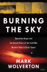 Burning the Sky: Operation Argus and the Untold Story of the Cold War Nuclear Tests in Outer Space Cover Image