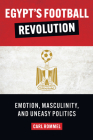 Egypt's Football Revolution: Emotion, Masculinity, and Uneasy Politics Cover Image