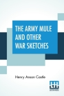 The Army Mule And Other War Sketches: With James Whitcomb Riley'S Stories Of The Humorist, Edgar Wilson Nye (Bill Nye) By Russel M. Seeds Cover Image