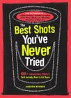 The Best Shots You've Never Tried: 100+ Intoxicating Oddities You LL Actually Want to Put Down Cover Image