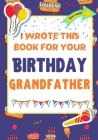 I Wrote This Book For Your Birthday Grandfather: The Perfect Birthday Gift For Kids to Create Their Very Own Book For Grandfather Cover Image