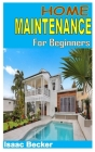 Home Maintenance for Beginners: Discover the full guides to everything you need to know about home maintenance Cover Image