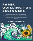 Paper Quilling for Beginners: A Step By Step Guide to Learn the Techniques, Tips, Tools and Basics of Paper Quilling from Scratch with Beautiful Des Cover Image