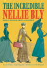 The Incredible Nellie Bly: Journalist, Investigator, Feminist, and Philanthropist Cover Image