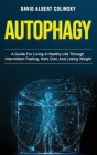 Autophagy: A Guide For Living A Healthy Life Through Intermittent Fasting, Keto Diet, And Losing Weight Cover Image