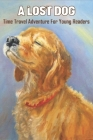 A Lost Dog_ Time Travel Adventure For Young Readers: Fantastic Mystery Books Cover Image