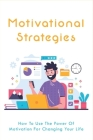 Motivational Strategies: How To Use The Power Of Motivation For Changing Your Life: Fixed And Growth Mindset Cover Image