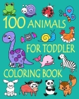 100 Animals for Toddler Coloring Book: Easy and Fun Educational Coloring Pages of Animals for Little Kids Age 2-4, 4-8, Boys, Girls, Preschool and Kin Cover Image
