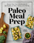 Paleo Meal Prep: Weekly Meal Plans and Recipes to Eat Healthy at Work, Home, or on the Go Cover Image