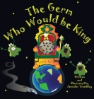 The Germ Who Would be King: A Ridiculous Illustrated Poem About the 2020/2021Global Pandemic from One Canadian's Perspective Cover Image