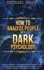 How to Analyze People with Dark Psychology: How to Read People Through Body Language, Recognize and Understand different Personality Types, and Influe Cover Image