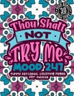 Thou Shalt Not Try Me Mood 247: Funny Sarcastic Coloring pages For Adults: A Snarky Colouring Gift Book For Grown-Ups, Stress Relieving Geometric Patt Cover Image