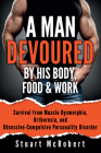A Man Devoured by His Body, Food & Work: How to Survive Psychological Disorders, and Thrive Cover Image