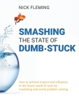 Smashing the State of Dumb-stuck: How to achieve impact and influence in the future world of work by mastering real-world problem-solving Cover Image
