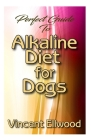 Perfect Guide To Alkaline Diet for Dogs: A Comprehensive account of how alkaline diet will help to boost Dogs health and their overall well being! Cover Image
