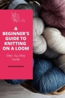 A Beginner's Guide to Knitting on A Loom: Step- by-Step Guide: Loom knitting primer Cover Image