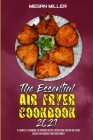 The Essential Air Fryer Cookbook 2021: A Complete Cookbook To Prepare Better, Tastier And Faster Air Fryer Dishes For Yourself And Your Family Cover Image