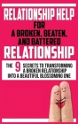 Relationship Help for a Broken, Beaten, and Battered Relationship: The 9 Secrets to Transforming a Broken Relationship into a Beautiful Blossoming One Cover Image
