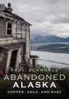 Abandoned Alaska: Copper, Gold, and Rust Cover Image