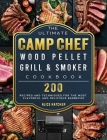 The Ultimate Camp Chef Wood Pellet Grill & Smoker Cookbook: 200 Recipes and Techniques for the Most Flavorful and Delicious Barbecue Cover Image