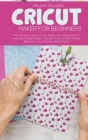 Cricut Maker for Beginners: The Ultimate Guide to Cricut Maker, Cricut Explore Air 2 and Cricut Design Space. Tips and Tricks to Start making Real Cover Image