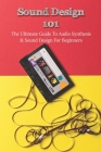 Sound Design 101: The Ultimate Guide To Audio Synthesis & Sound Design For Beginners: Sound Design Basics Cover Image