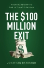 The $100 Million Exit: Your Roadmap to the Ultimate Payday Cover Image