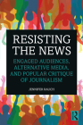 Resisting the News: Engaged Audiences, Alternative Media, and Popular Critique of Journalism Cover Image