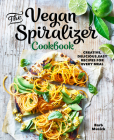 The Vegan Spiralizer Cookbook: Creative, Delicious, Easy Recipes for Every Meal Cover Image
