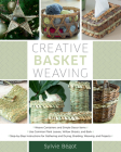 Creative Basket Weaving: Step-By-Step Instructions for Gathering and Drying, Braiding, Weaving, and Projects Cover Image