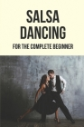 Salsa Dancing: For The Complete Beginner: Salsa Dance Lessons Cover Image