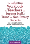 The Reflective Workbook for Teachers and Support Staff of Trans and Non-Binary Students: Your School's Transition as Your Students Transition Cover Image