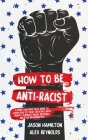 How to Be Anti-Racist: A Simple and Practical Guide to Learn How To Treat Each Race With Dignity, Eliminate Racial Prejudice, and Stop Discri Cover Image