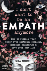 I Don't Want to Be an Empath Anymore: How to Reclaim Your Power Over Emotional Overload, Maintain Boundaries, and Live Your Best Life Cover Image