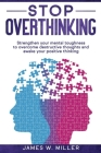 Stop Overthinking: Strengthen your Mental Toughness to Overcome Destructive Thoughts and Awake your Positive Thinking Cover Image