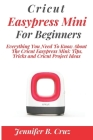 Cricut Easypress Mini for Beginners: Everything You Need To Know About the Cricut EasyPress Mini: Tips, Tricks and Cricut Project Ideas Cover Image
