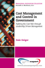Cost Management and Control in Government: A Proven, Practical Leadership Driven Management Approach to Fighting the Cost War in Government Cover Image