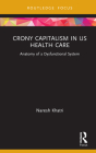 Crony Capitalism in Us Health Care: Anatomy of a Dysfunctional System (Routledge Focus on Business and Management) Cover Image