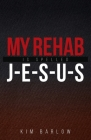 My Rehab Is Spelled J-E-S-U-S: A book of hope for those who may have a loved one locked in an addiction Cover Image