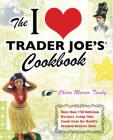 The I Love Trader Joe's Cookbook: More Than 150 Delicious Recipes Using Only Foods from the World's Greatest Grocery Store Cover Image