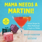 Mama Needs a Martini!: Cocktail Recipes for When Motherhood Is Tough As a Mother Cover Image