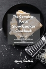 The Complete Keto Slow Cooker Cookbook: Tasty Recipes from Appetizer to Dessert With Your Crockpot Machine. Prevent Hypertension, Heal Your Body and B Cover Image