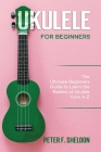 Ukulele for Beginners: The Ultimate Beginner's Guide to Learn the Realms of Ukulele from A-Z Cover Image