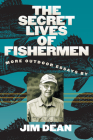 The Secret Lives of Fishermen: More Outdoor Essays Cover Image