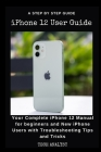 iPHONE 12 USER GUIDE: Your Complete iPhone 12 Manual for Beginners and New iPhone Users with Troubleshooting Tips and Tricks. Cover Image