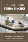 Caring For Zebra Finches: An Expert Guide To Keeping Happy & Healthy Finches: Finches Skin And Feather Problems Cover Image
